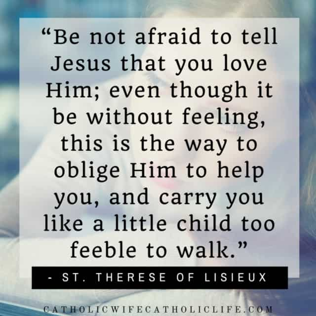 """Be not afraid to tell Jesus that you love Him; even though it be without feeling, this is the way to oblige Him to help you,"