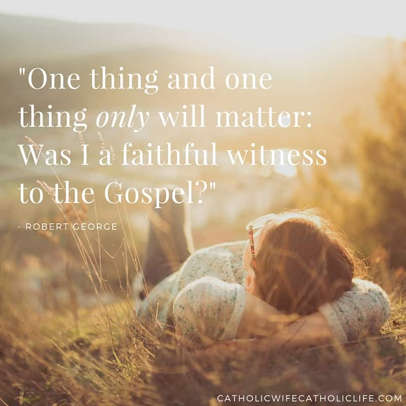 -One thing and one thing only will matter- Was I a faithful witness to the Gospel--